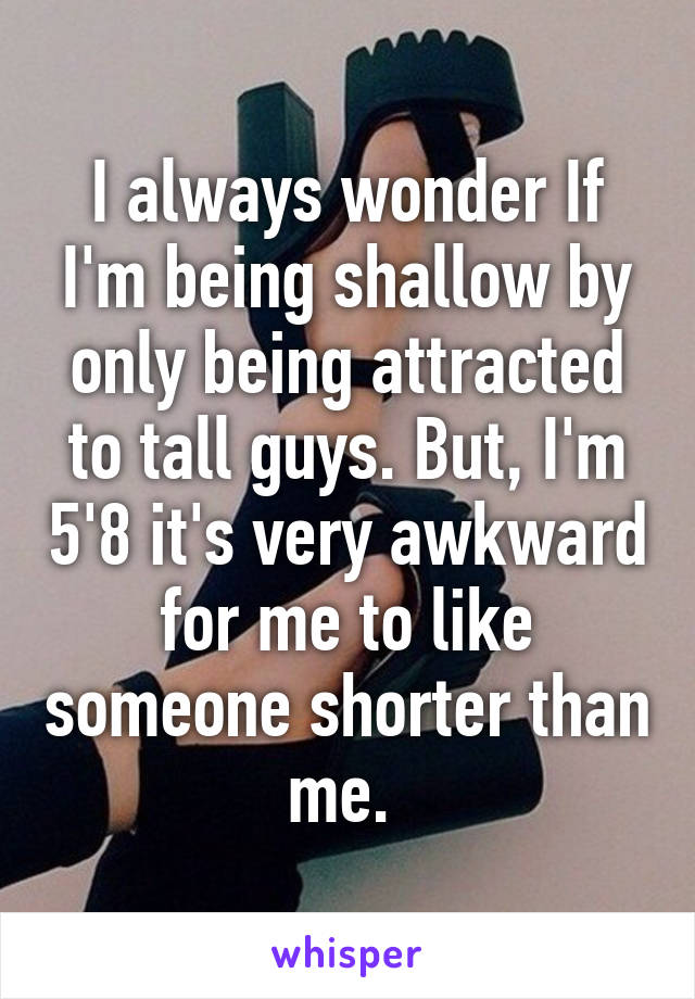 I always wonder If I'm being shallow by only being attracted to tall guys. But, I'm 5'8 it's very awkward for me to like someone shorter than me.