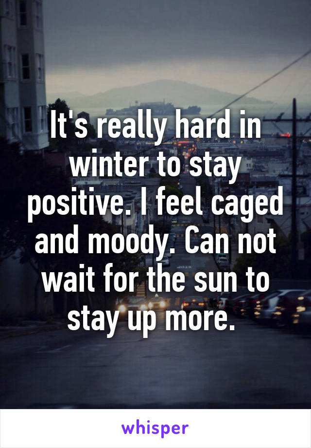 It's really hard in winter to stay positive. I feel caged and moody. Can not wait for the sun to stay up more.