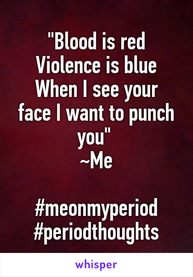 """Blood is red Violence is blue When I see your face I want to punch you""  ~Me  #meonmyperiod #periodthoughts"