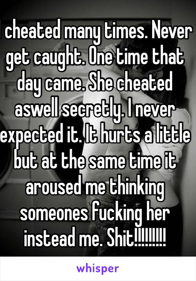 I cheated many times. Never get caught. One time that day came. She cheated aswell secretly. I never expected it. It hurts a little but at the same time it aroused me thinking someones fucking her instead me. Shit!!!!!!!!!