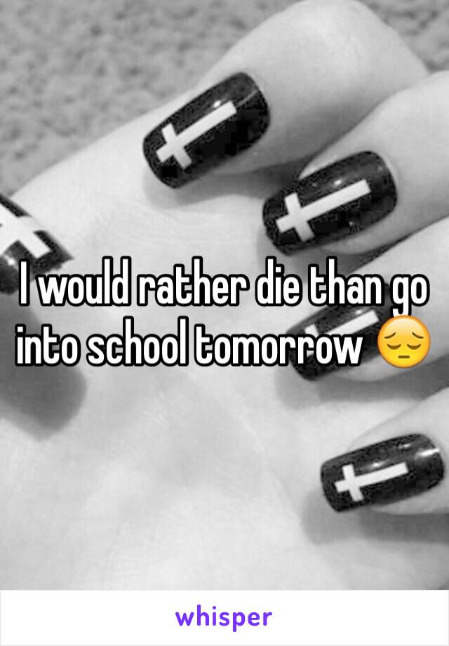 I would rather die than go into school tomorrow 😔