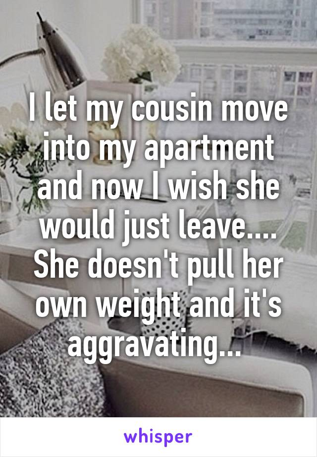I let my cousin move into my apartment and now I wish she would just leave.... She doesn't pull her own weight and it's aggravating...
