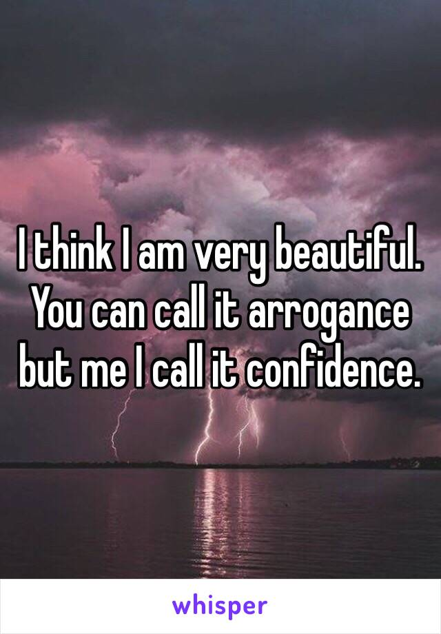 I think I am very beautiful. You can call it arrogance but me I call it confidence.