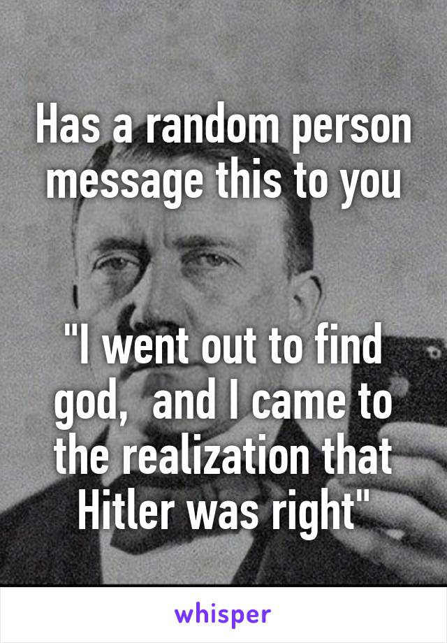 "Has a random person message this to you   ""I went out to find god,  and I came to the realization that Hitler was right"""