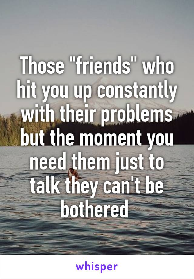 """Those """"friends"""" who hit you up constantly with their problems but the moment you need them just to talk they can't be bothered"""