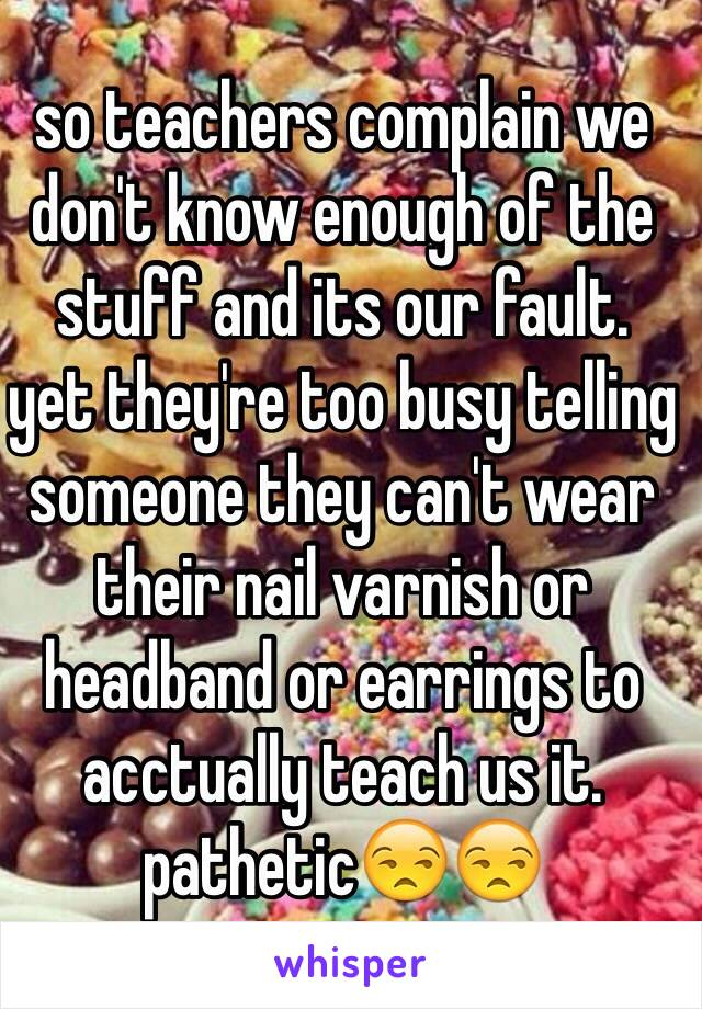 so teachers complain we don't know enough of the stuff and its our fault.  yet they're too busy telling someone they can't wear their nail varnish or headband or earrings to acctually teach us it.  pathetic😒😒