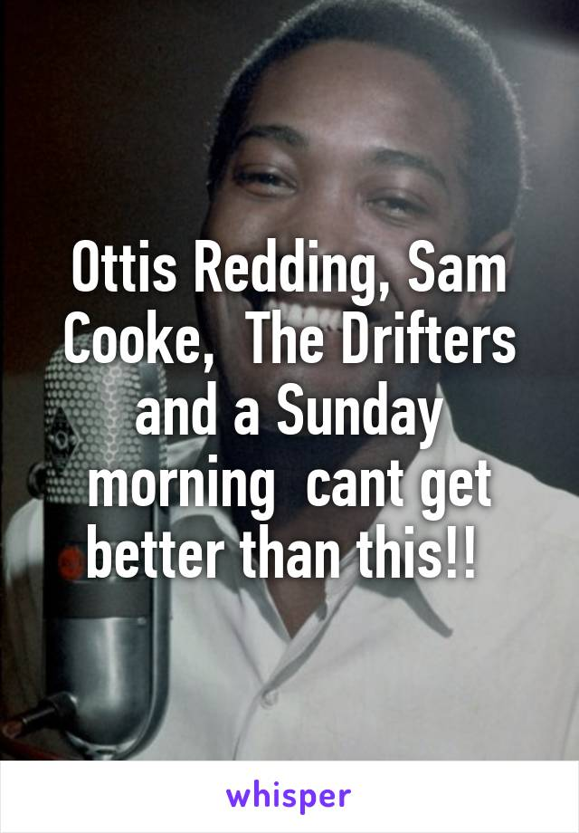 Ottis Redding, Sam Cooke,  The Drifters and a Sunday morning  cant get better than this!!