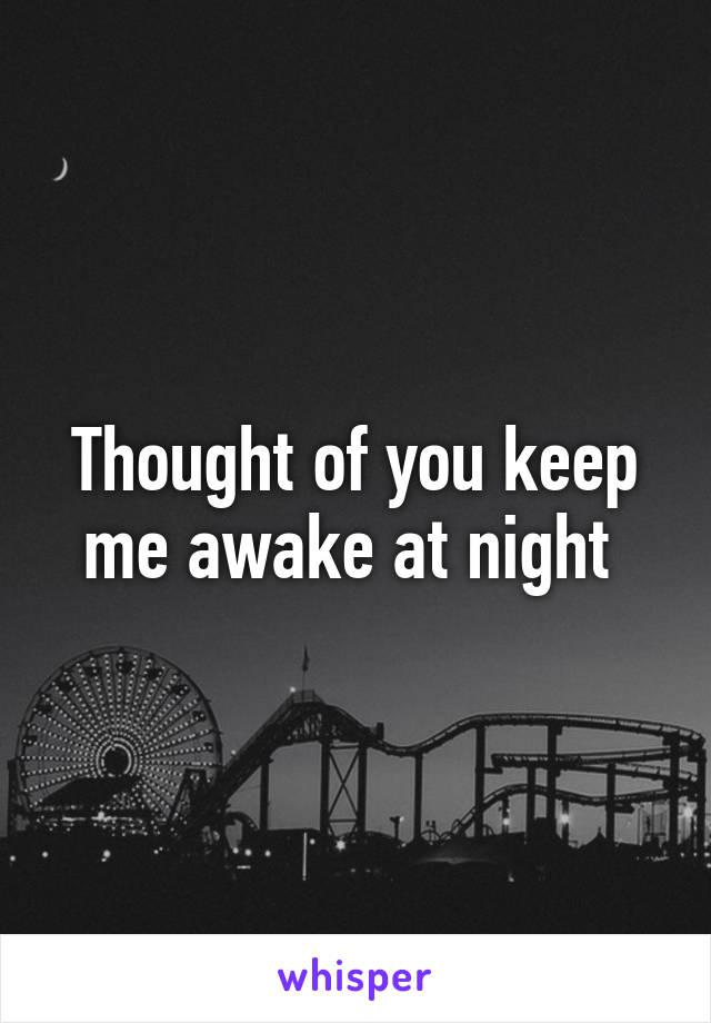 Thought of you keep me awake at night