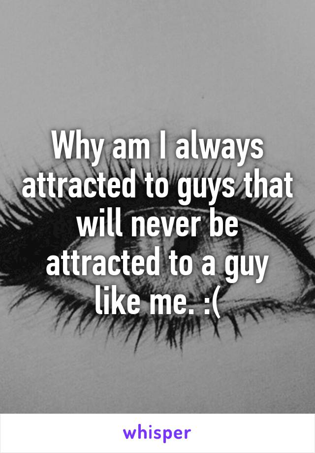 Why am I always attracted to guys that will never be attracted to a guy like me. :(