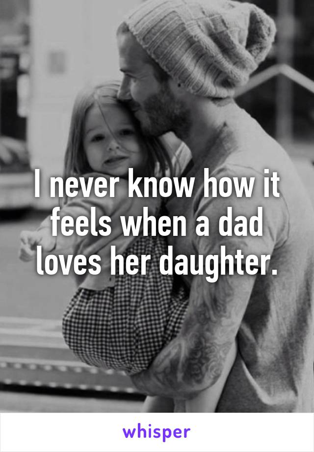 I never know how it feels when a dad loves her daughter.