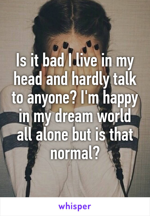 Is it bad I live in my head and hardly talk to anyone? I'm happy in my dream world all alone but is that normal?
