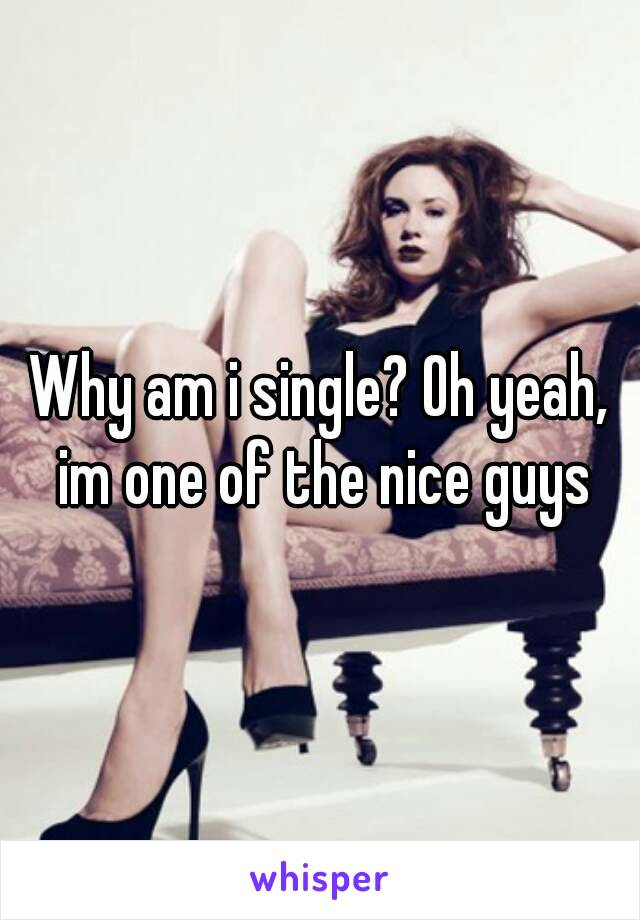 Why am i single? Oh yeah, im one of the nice guys