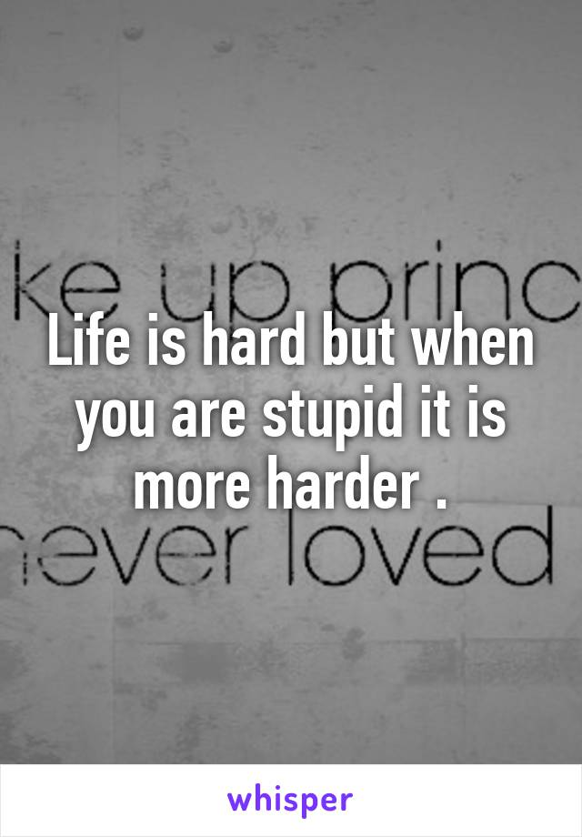 Life is hard but when you are stupid it is more harder .