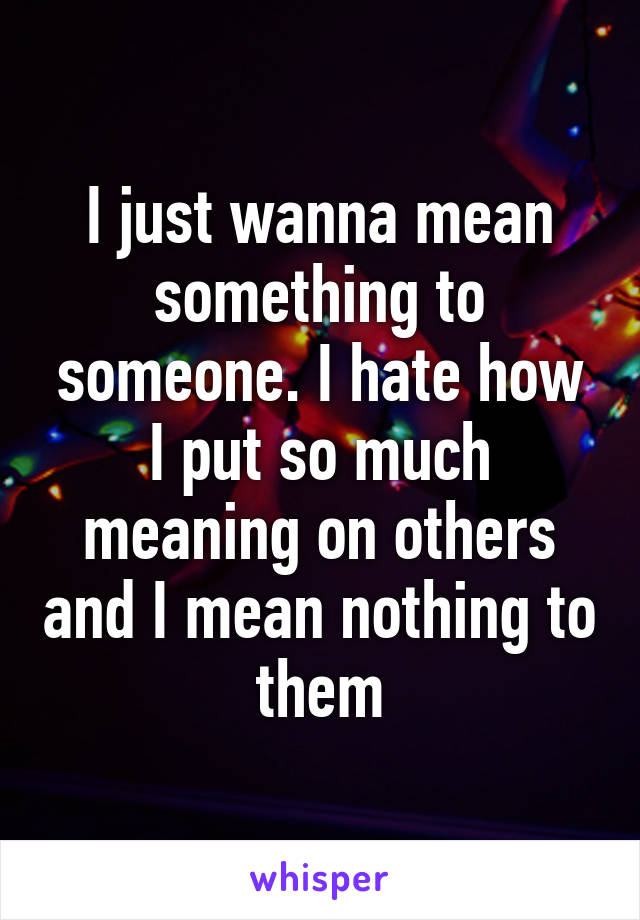 I just wanna mean something to someone. I hate how I put so much meaning on others and I mean nothing to them