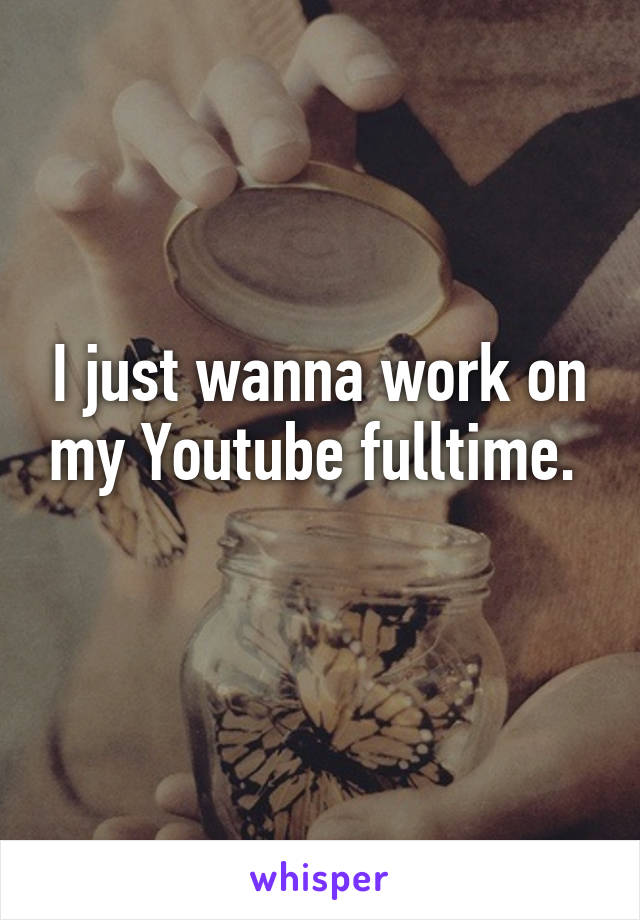 I just wanna work on my Youtube fulltime.