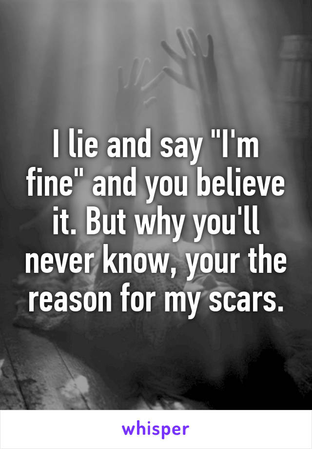 "I lie and say ""I'm fine"" and you believe it. But why you'll never know, your the reason for my scars."