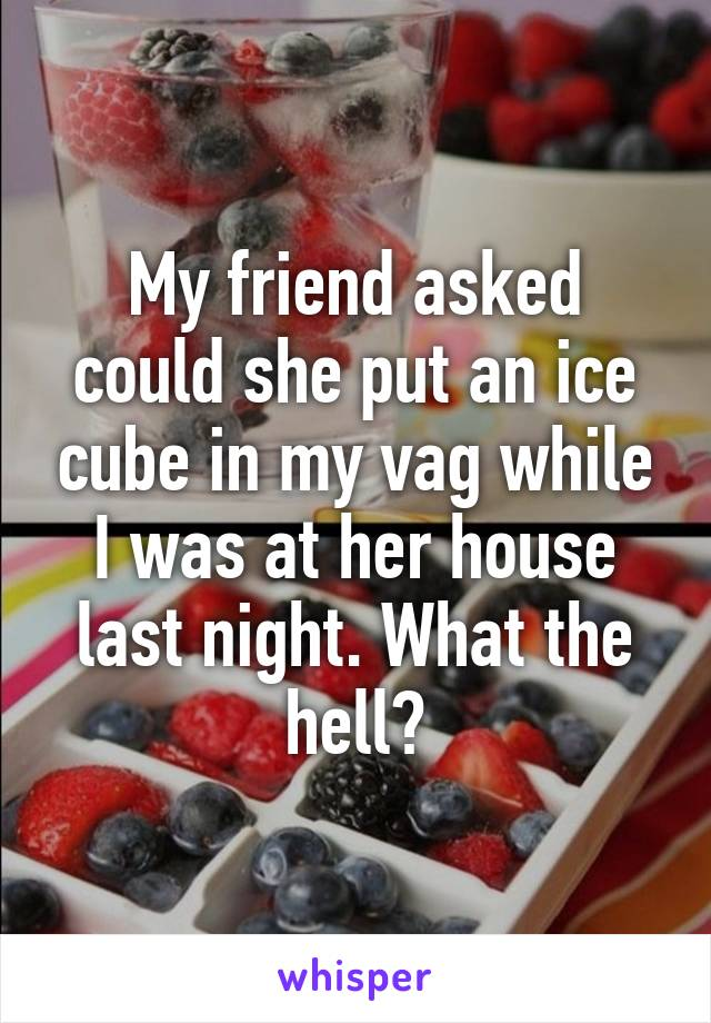 My friend asked could she put an ice cube in my vag while I was at her house last night. What the hell?