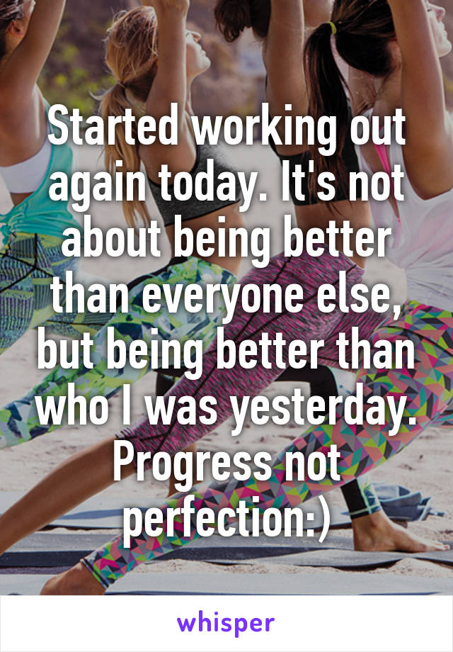 Started working out again today. It's not about being better than everyone else, but being better than who I was yesterday. Progress not perfection:)