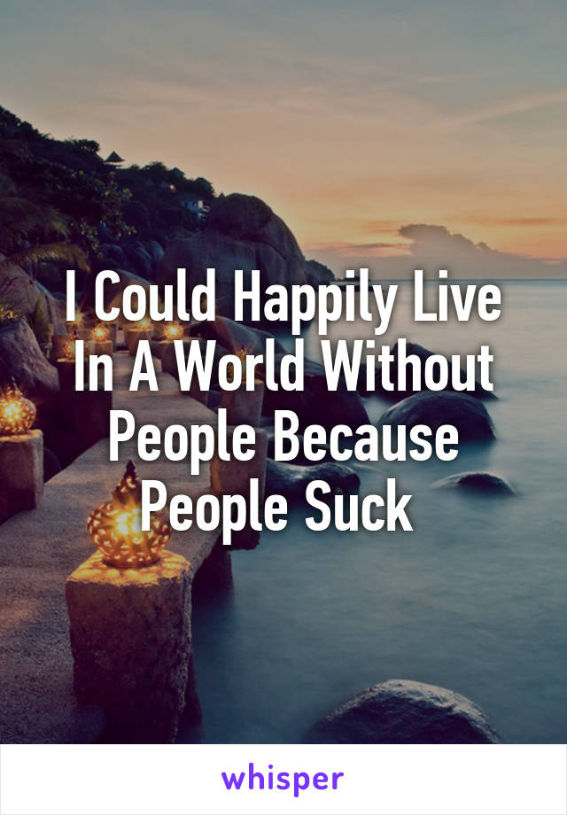 I Could Happily Live In A World Without People Because People Suck