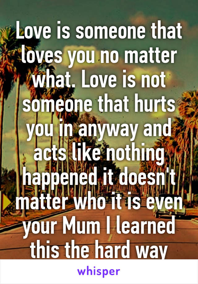 Love is someone that loves you no matter what. Love is not someone that hurts you in anyway and acts like nothing happened it doesn't matter who it is even your Mum I learned this the hard way