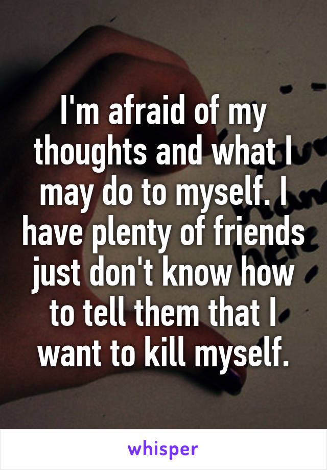 I'm afraid of my thoughts and what I may do to myself. I have plenty of friends just don't know how to tell them that I want to kill myself.