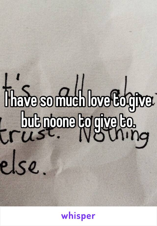 I have so much love to give but noone to give to.