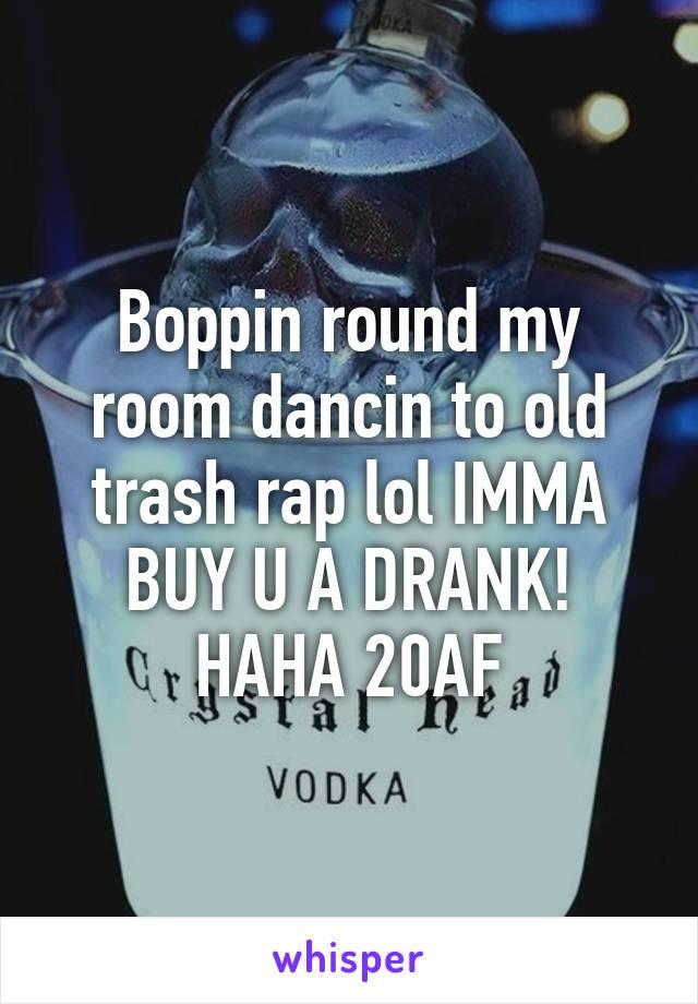 Boppin round my room dancin to old trash rap lol IMMA BUY U A DRANK! HAHA 20AF