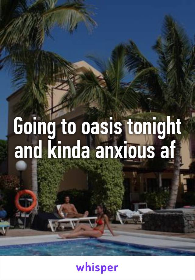 Going to oasis tonight and kinda anxious af