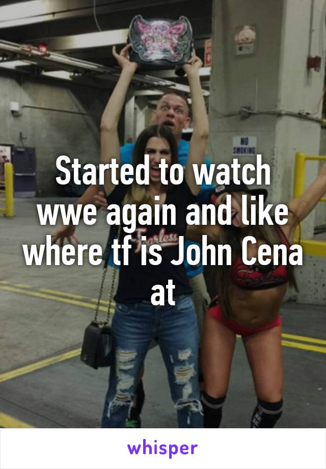 Started to watch wwe again and like where tf is John Cena at