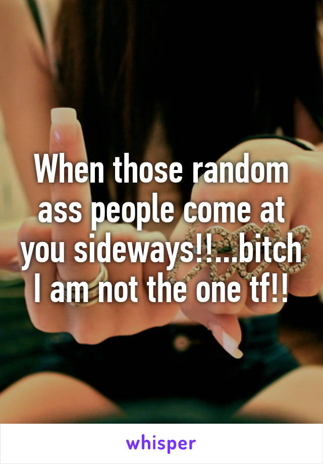 When those random ass people come at you sideways!!...bitch I am not the one tf!!