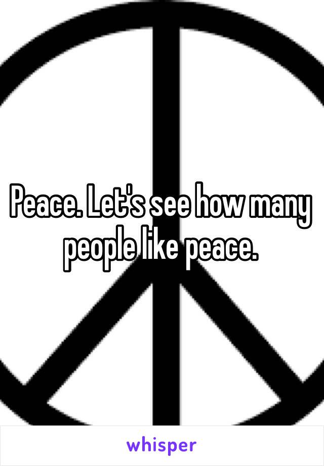 Peace. Let's see how many people like peace.
