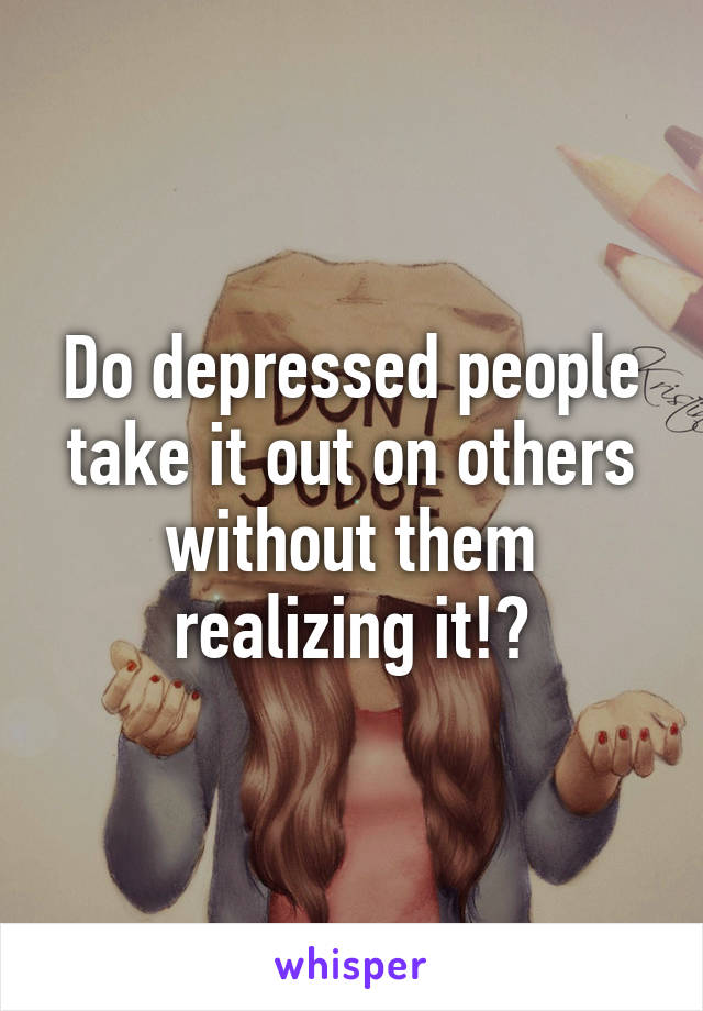 Do depressed people take it out on others without them realizing it!?