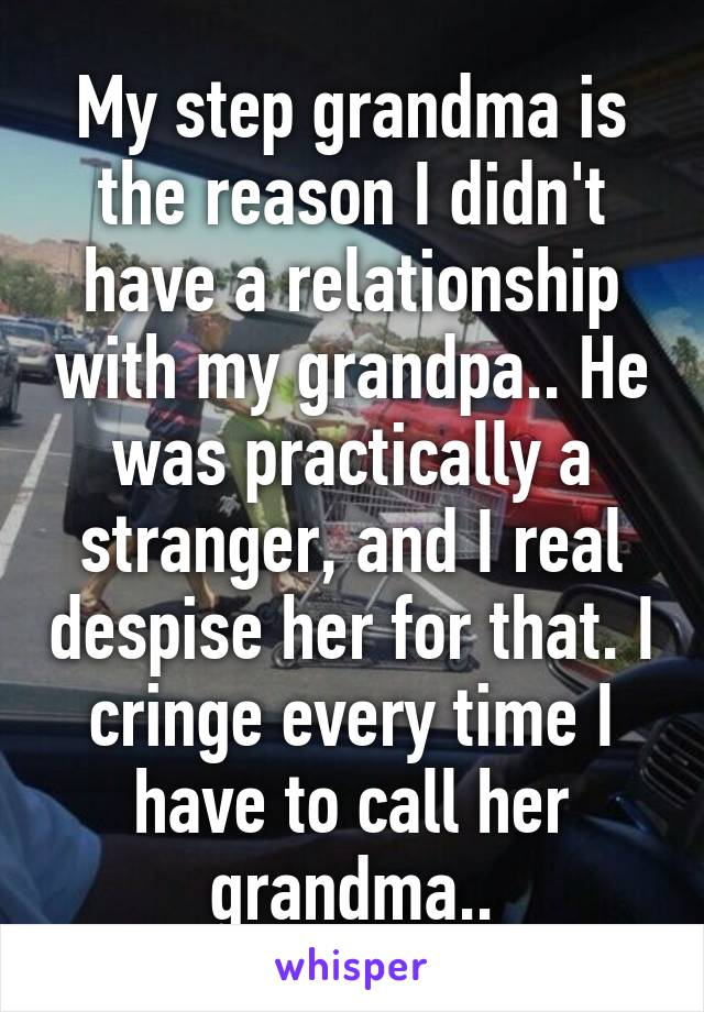 My step grandma is the reason I didn't have a relationship with my grandpa.. He was practically a stranger, and I real despise her for that. I cringe every time I have to call her grandma..
