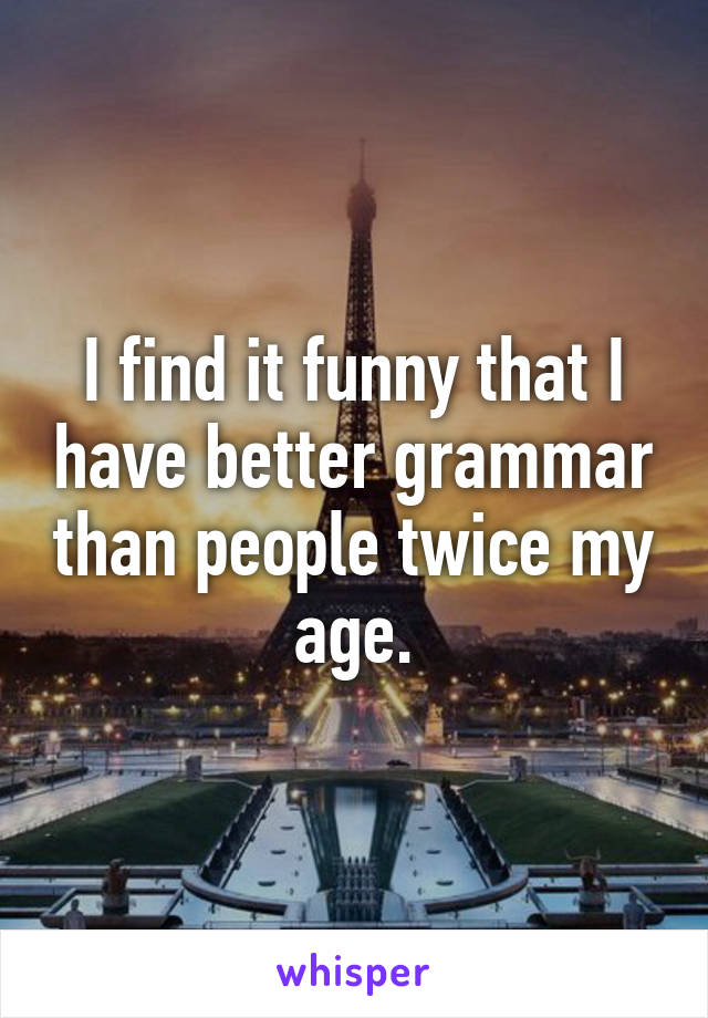 I find it funny that I have better grammar than people twice my age.