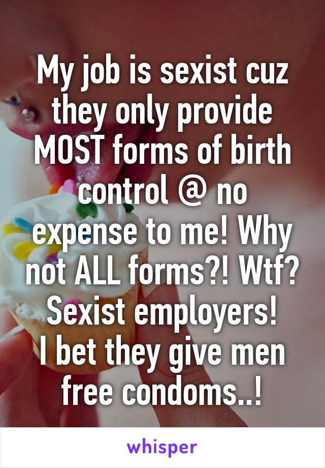 My job is sexist cuz they only provide MOST forms of birth control @ no expense to me! Why not ALL forms?! Wtf? Sexist employers! I bet they give men free condoms..!