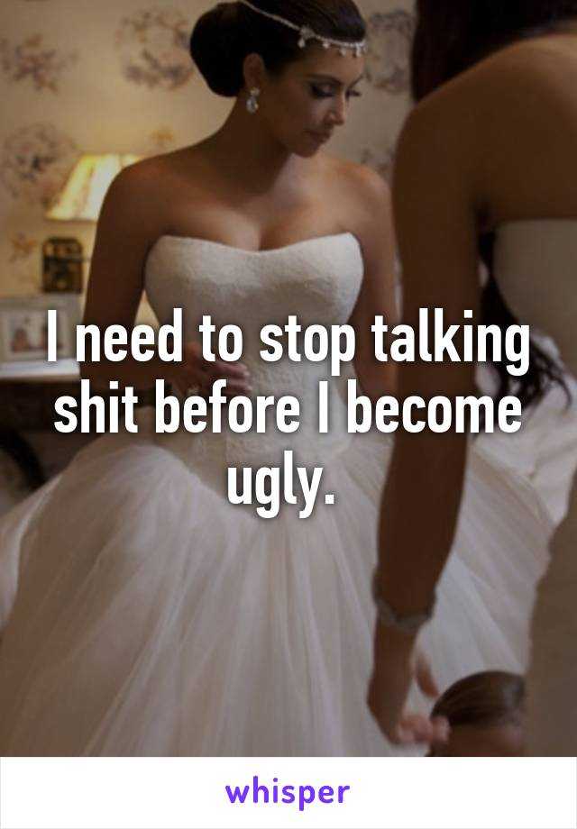 I need to stop talking shit before I become ugly.