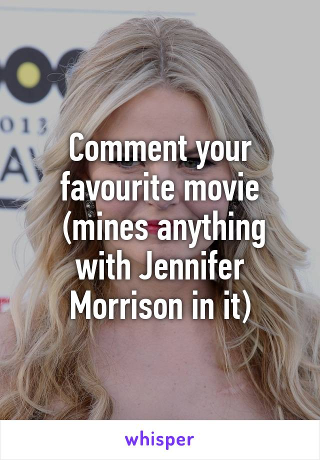 Comment your favourite movie  (mines anything with Jennifer Morrison in it)