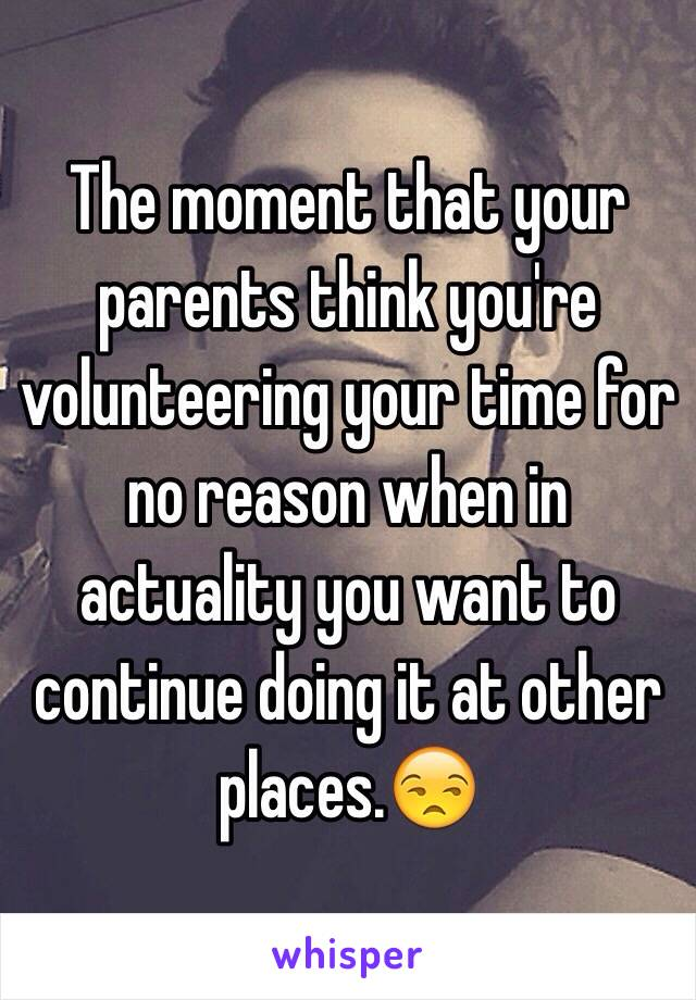 The moment that your parents think you're volunteering your time for no reason when in actuality you want to continue doing it at other places.😒