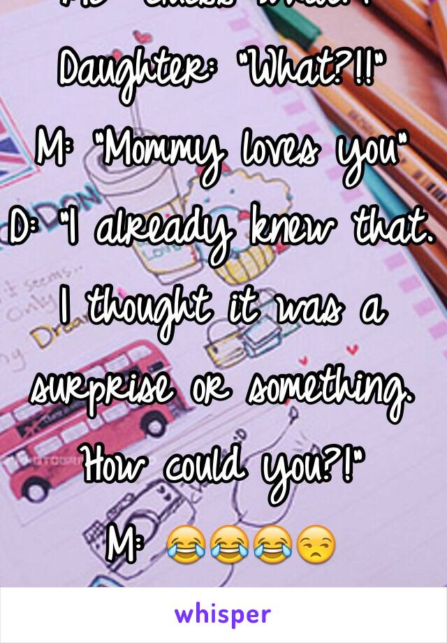"Me: ""Guess what?!"" Daughter: ""What?!!"" M: ""Mommy loves you"" D: ""I already knew that. I thought it was a surprise or something. How could you?!"" M: 😂😂😂😒 She's something else..."