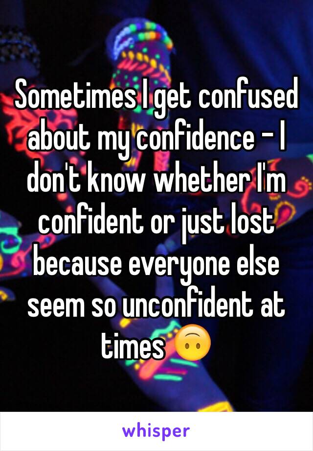 Sometimes I get confused about my confidence - I don't know whether I'm confident or just lost because everyone else seem so unconfident at times 🙃