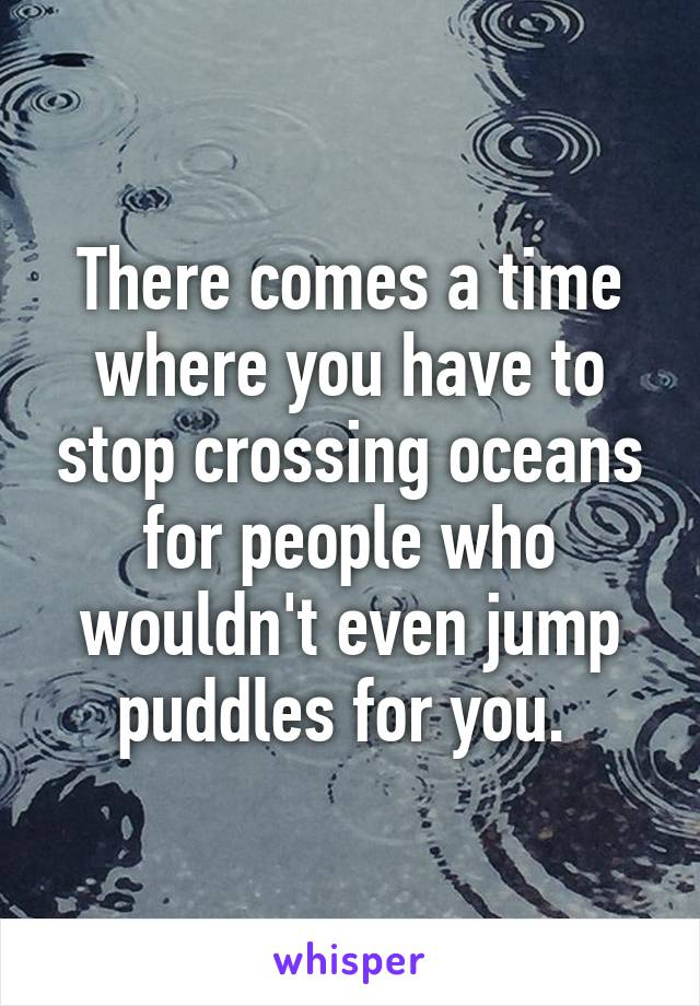 There comes a time where you have to stop crossing oceans for people who wouldn't even jump puddles for you.