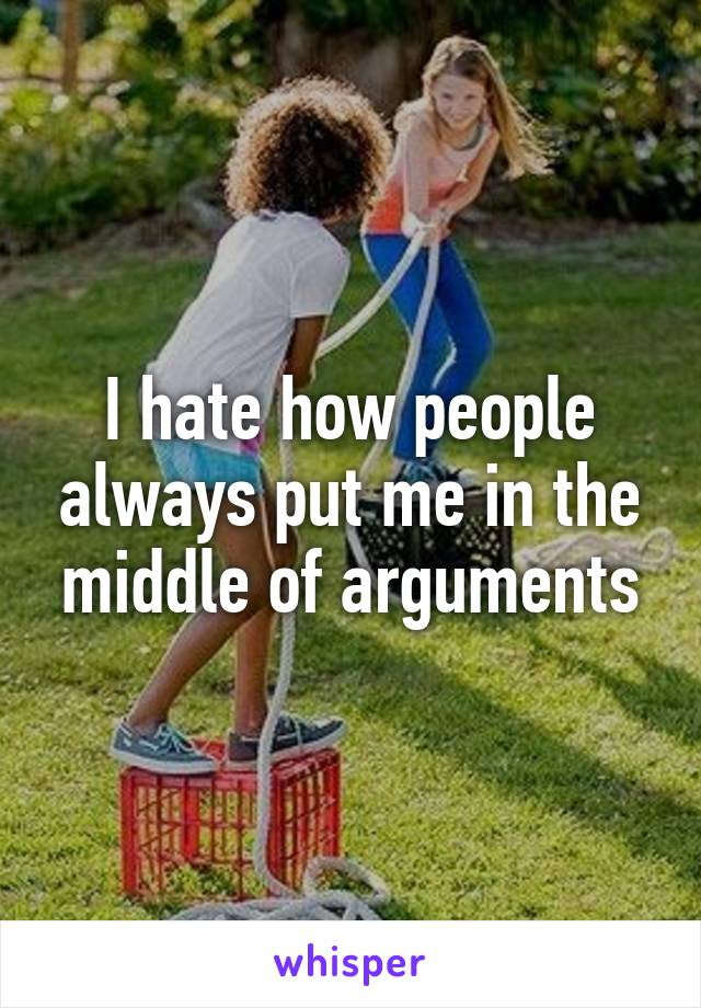 I hate how people always put me in the middle of arguments
