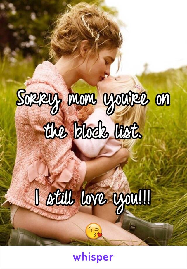 Sorry mom you're on the block list.   I still love you!!! 😘
