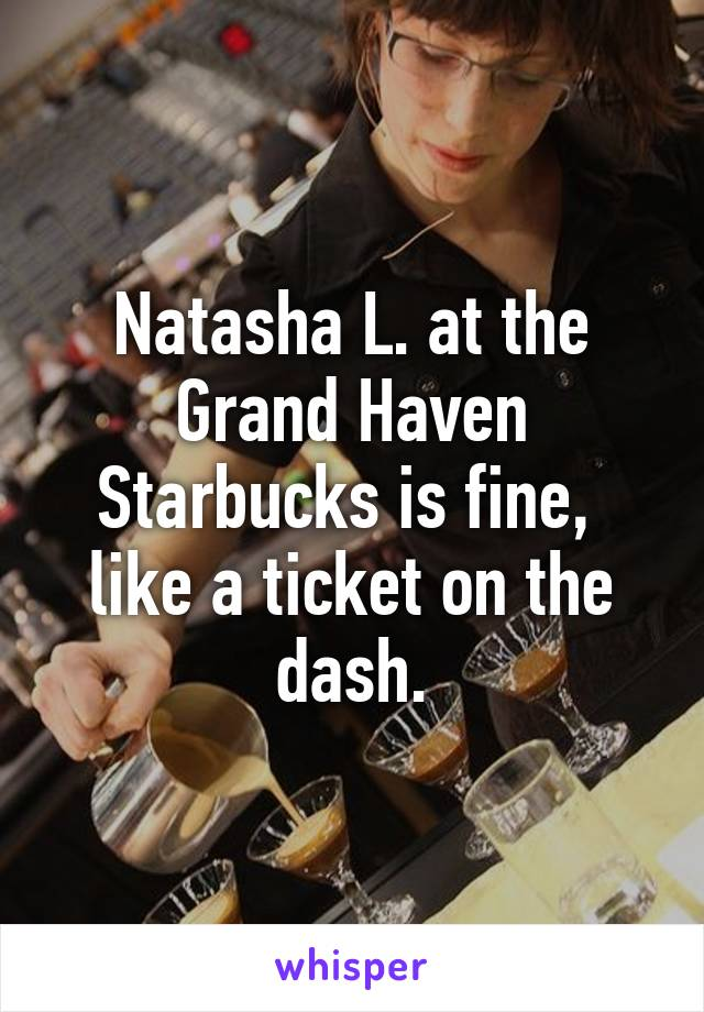Natasha L. at the Grand Haven Starbucks is fine,  like a ticket on the dash.
