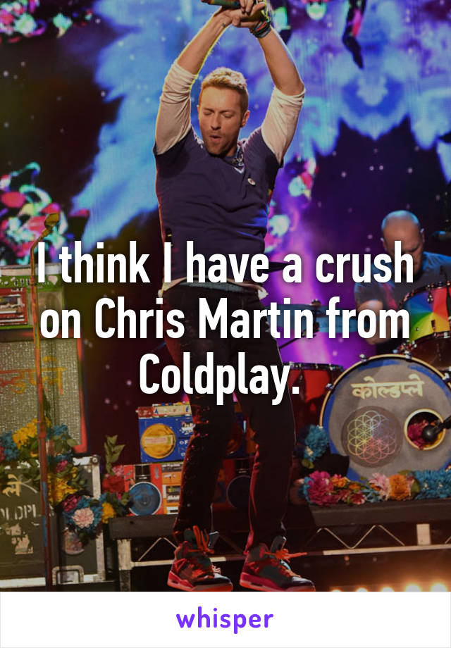 I think I have a crush on Chris Martin from Coldplay.
