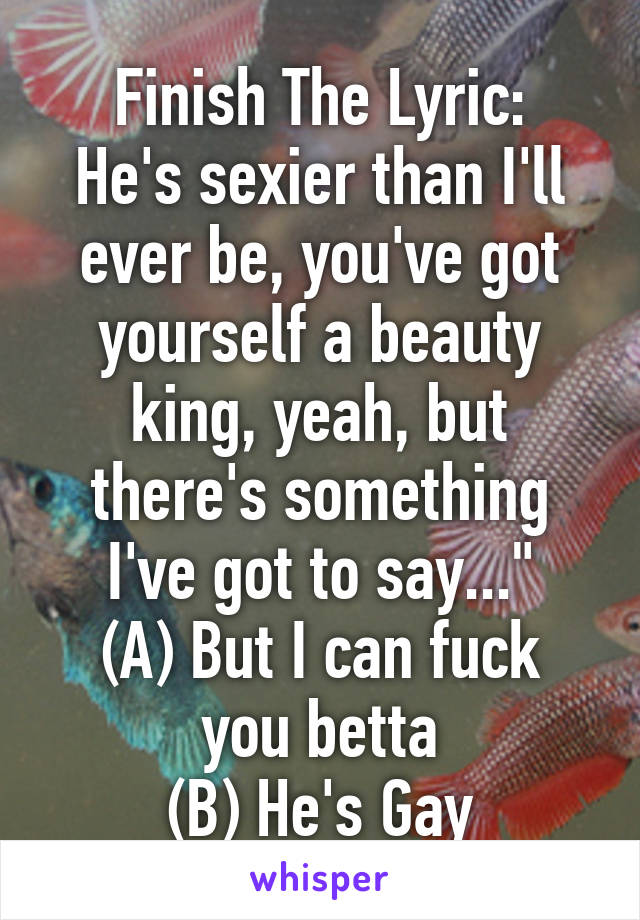 """Finish The Lyric: He's sexier than I'll ever be, you've got yourself a beauty king, yeah, but there's something I've got to say..."""" (A) But I can fuck you betta (B) He's Gay"""
