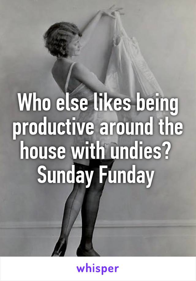 Who else likes being productive around the house with undies?  Sunday Funday