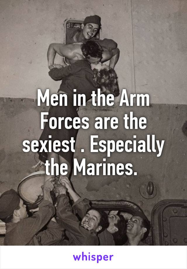 Men in the Arm Forces are the sexiest . Especially the Marines.