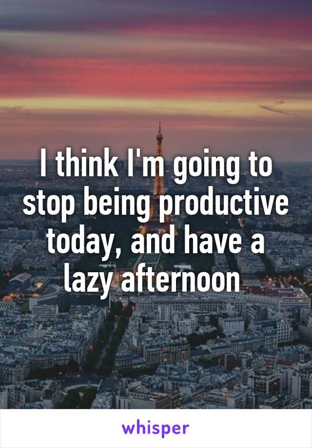 I think I'm going to stop being productive today, and have a lazy afternoon