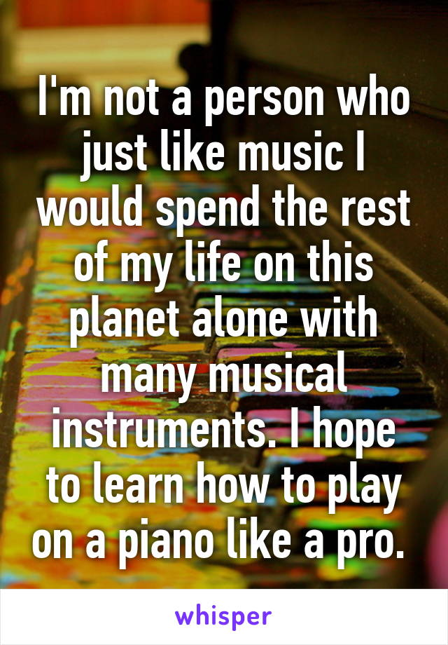 I'm not a person who just like music I would spend the rest of my life on this planet alone with many musical instruments. I hope to learn how to play on a piano like a pro.